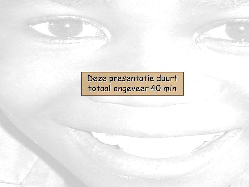 Deze presentatie duurt totaal ongeveer 40 min