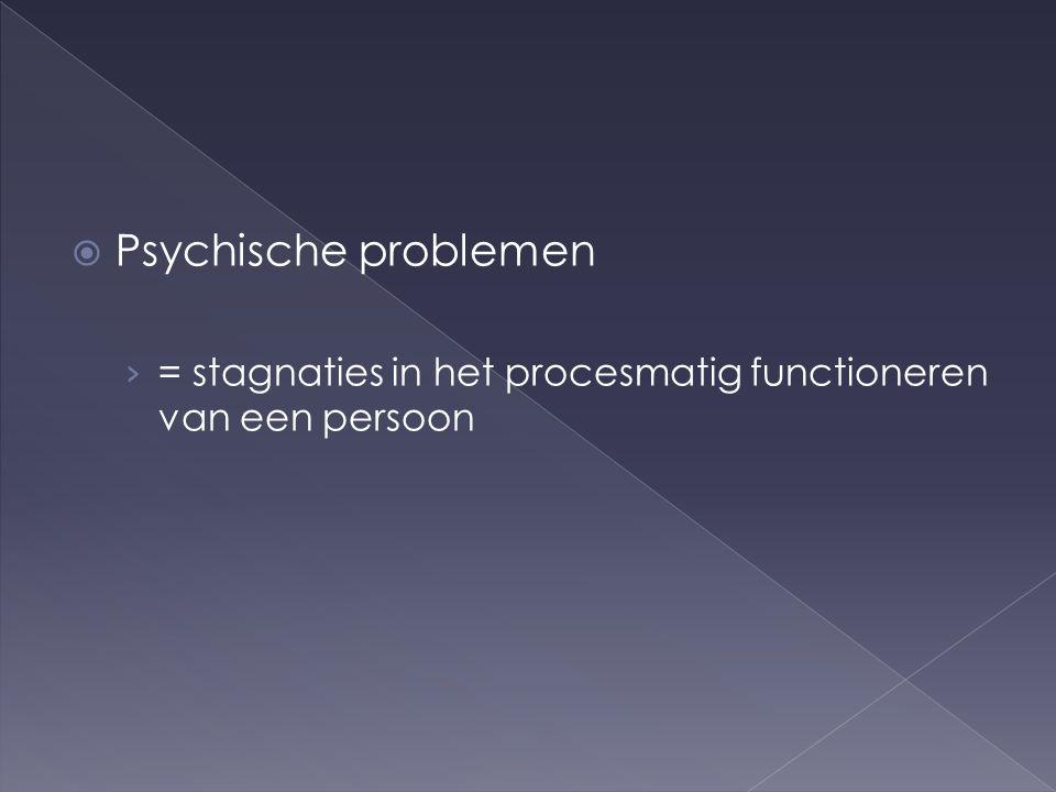  Psychische problemen › = stagnaties in het procesmatig functioneren van een persoon