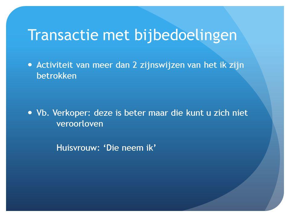 Transactie met bijbedoelingen Activiteit van meer dan 2 zijnswijzen van het ik zijn betrokken Vb. Verkoper: deze is beter maar die kunt u zich niet ve