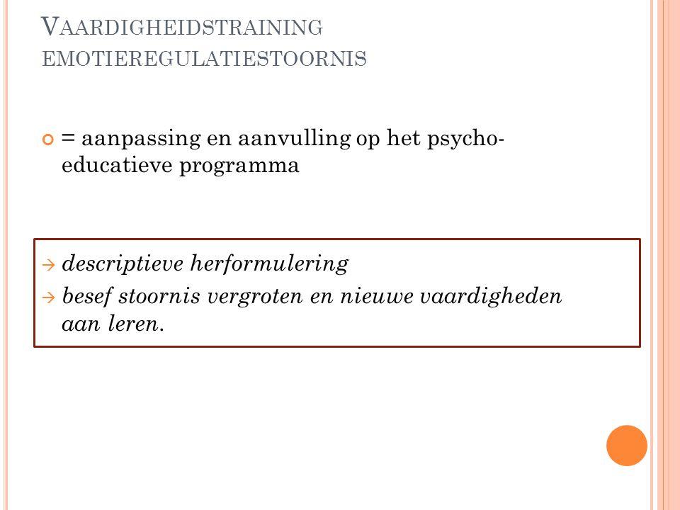 V AARDIGHEIDSTRAINING EMOTIEREGULATIESTOORNIS = aanpassing en aanvulling op het psycho- educatieve programma  descriptieve herformulering  besef sto