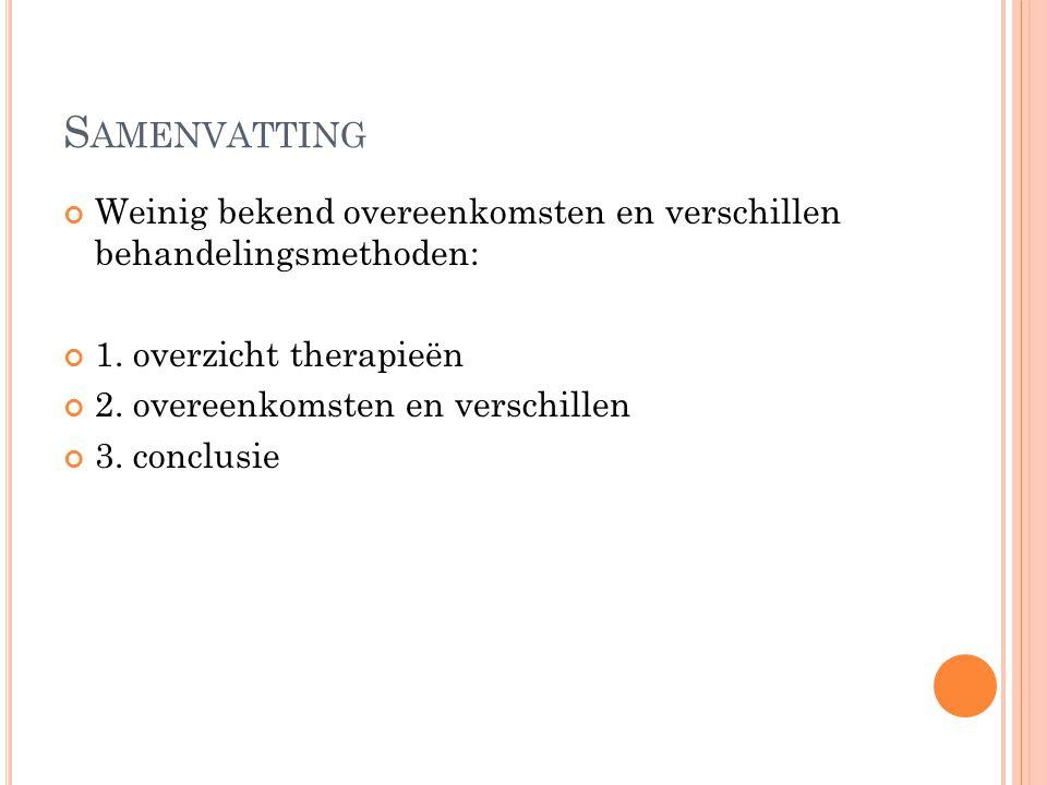 S AMENVATTING Weinig bekend overeenkomsten en verschillen behandelingsmethoden: 1. overzicht therapieën 2. overeenkomsten en verschillen 3. conclusie