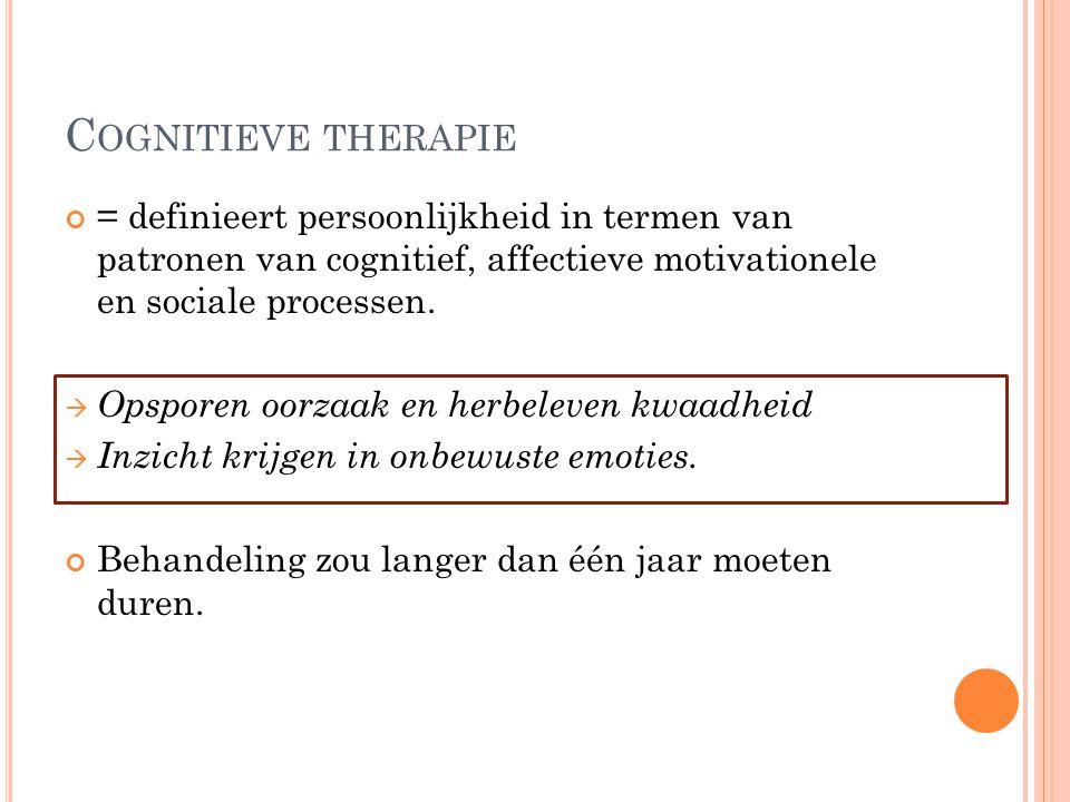 C OGNITIEVE THERAPIE = definieert persoonlijkheid in termen van patronen van cognitief, affectieve motivationele en sociale processen.  Opsporen oorz