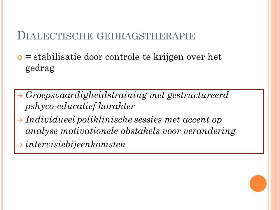 D IALECTISCHE GEDRAGSTHERAPIE = stabilisatie door controle te krijgen over het gedrag  Groepsvaardigheidstraining met gestructureerd pshyco-educatief