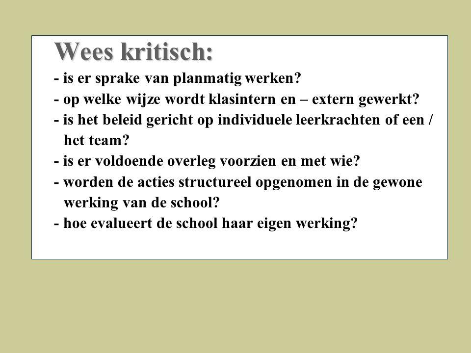 Wees kritisch: - is er sprake van planmatig werken? - op welke wijze wordt klasintern en – extern gewerkt? - is het beleid gericht op individuele leer