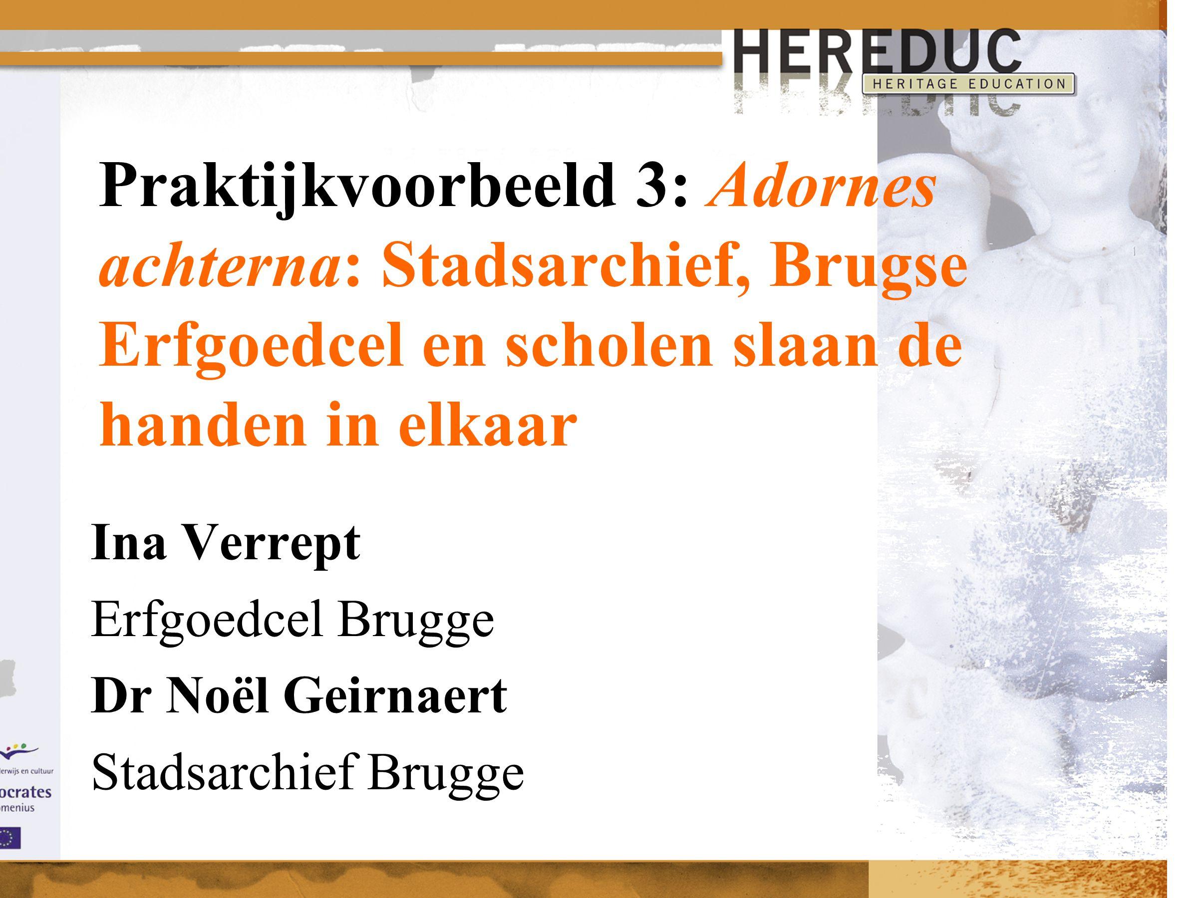 Praktijkvoorbeeld 3: Adornes achterna: Stadsarchief, Brugse Erfgoedcel en scholen slaan de handen in elkaar Ina Verrept Erfgoedcel Brugge Dr Noël Geirnaert Stadsarchief Brugge