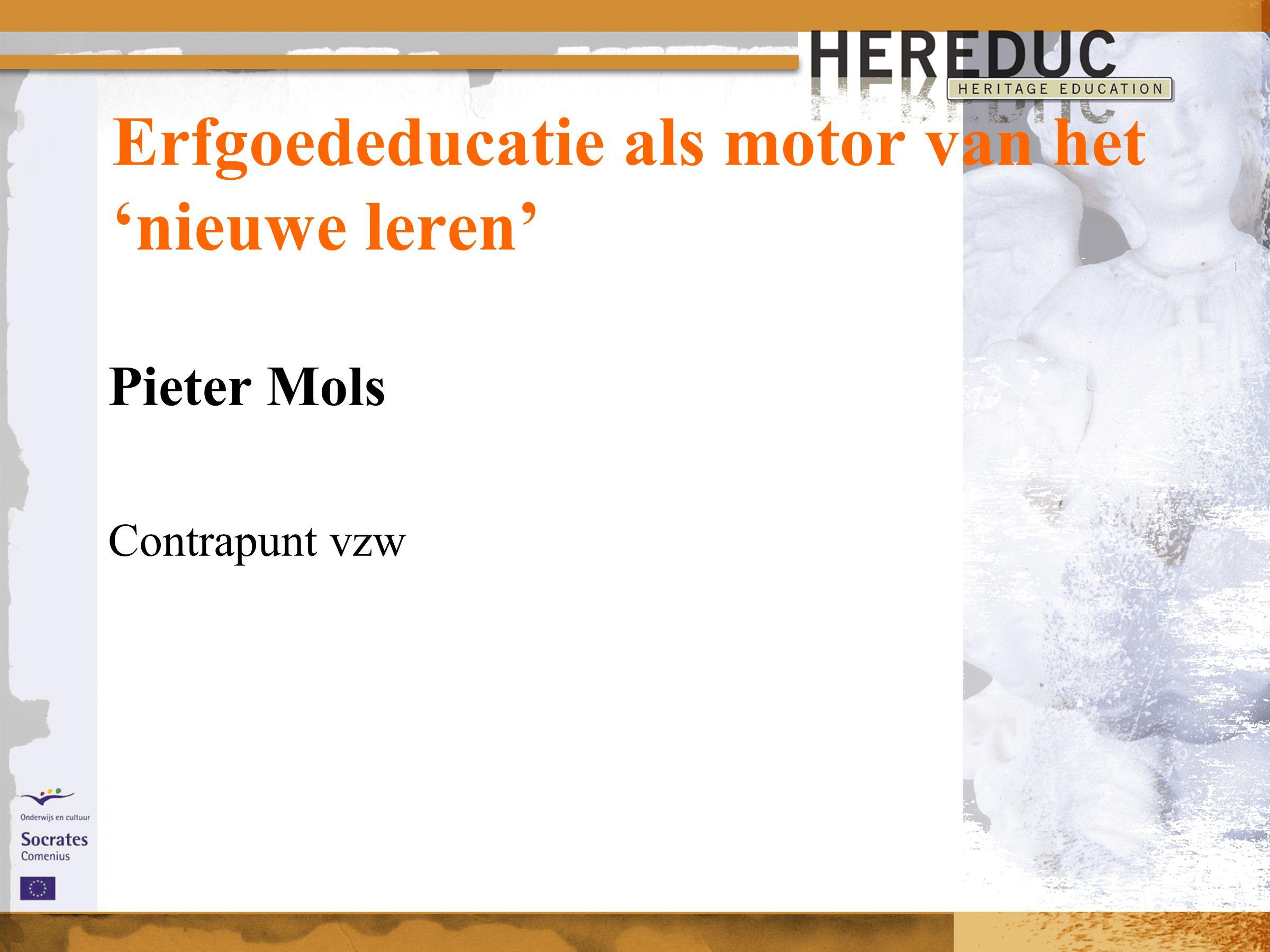 Erfgoededucatie als motor van het 'nieuwe leren' Pieter Mols Contrapunt vzw