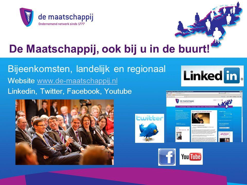 Bijeenkomsten, landelijk en regionaal Website www.de-maatschappij.nlwww.de-maatschappij.nl Linkedin, Twitter, Facebook, Youtube De Maatschappij, ook bij u in de buurt!