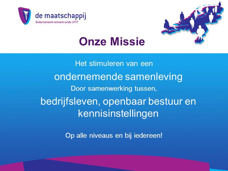 Onze Missie Het stimuleren van een ondernemende samenleving Door samenwerking tussen, bedrijfsleven, openbaar bestuur en kennisinstellingen Op alle niveaus en bij iedereen!