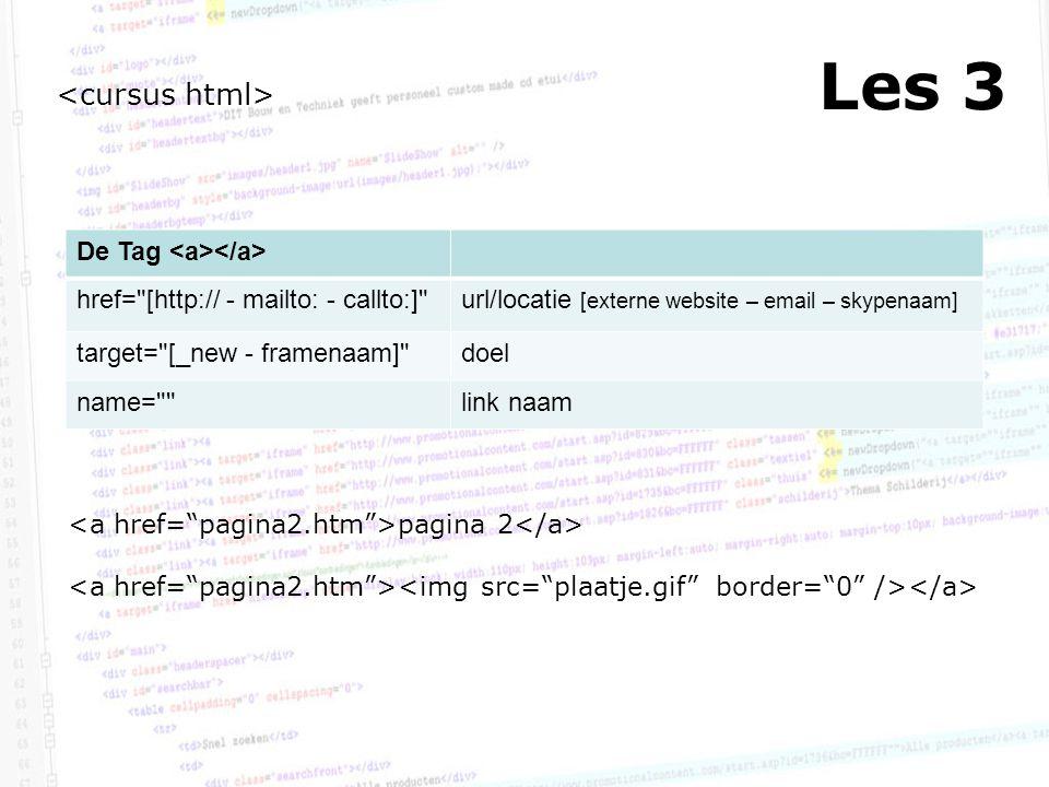 Les 3 De Tag href= [http:// - mailto: - callto:] url/locatie [externe website – email – skypenaam] target= [_new - framenaam] doel name= link naam pagina 2