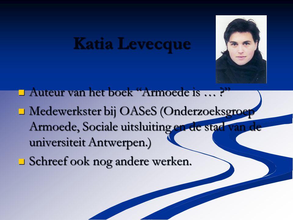 Katia Levecque Auteur van het boek Armoede is … Auteur van het boek Armoede is … Medewerkster bij OASeS (Onderzoeksgroep Armoede, Sociale uitsluiting en de stad van de universiteit Antwerpen.) Medewerkster bij OASeS (Onderzoeksgroep Armoede, Sociale uitsluiting en de stad van de universiteit Antwerpen.) Schreef ook nog andere werken.