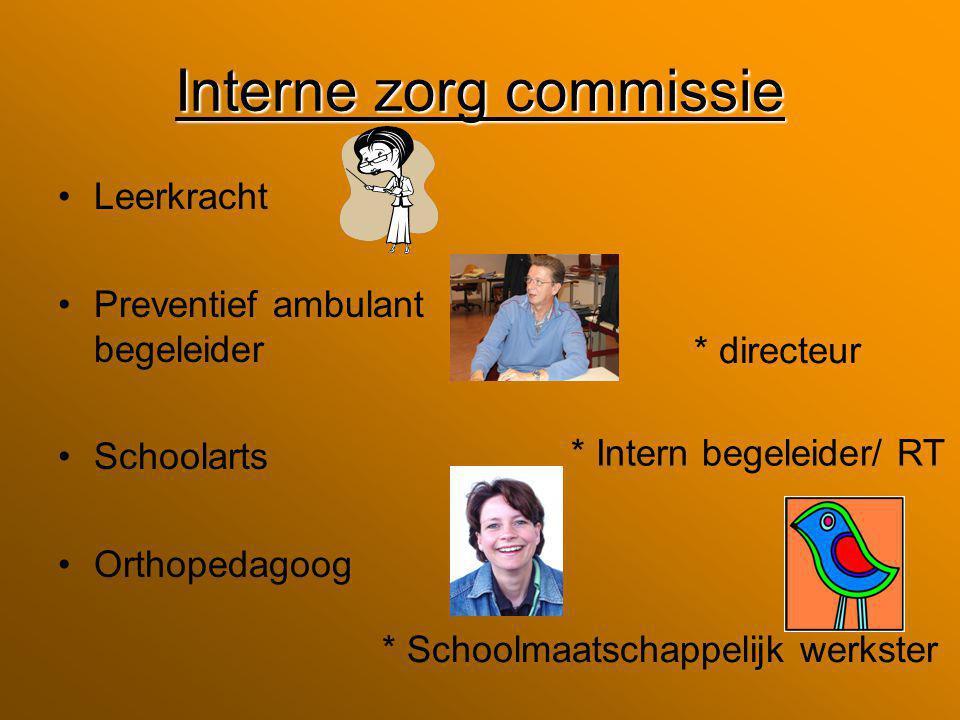 Interne zorg commissie Leerkracht Preventief ambulant begeleider Schoolarts Orthopedagoog * directeur * Intern begeleider/ RT * Schoolmaatschappelijk werkster