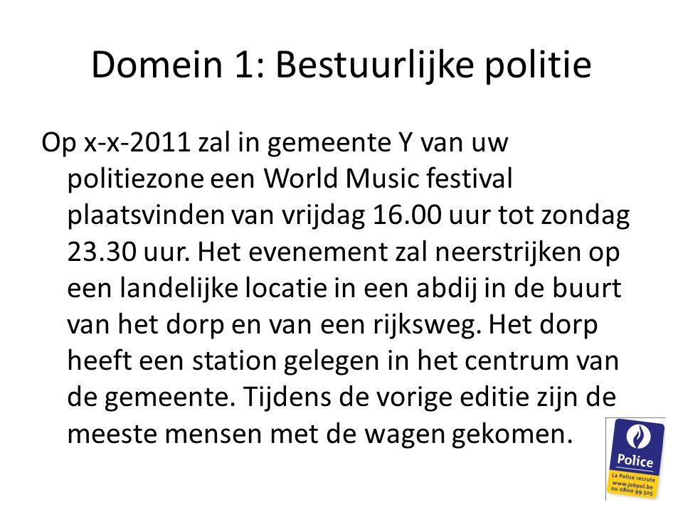 Domein 1: Bestuurlijke politie Op x-x-2011 zal in gemeente Y van uw politiezone een World Music festival plaatsvinden van vrijdag 16.00 uur tot zondag