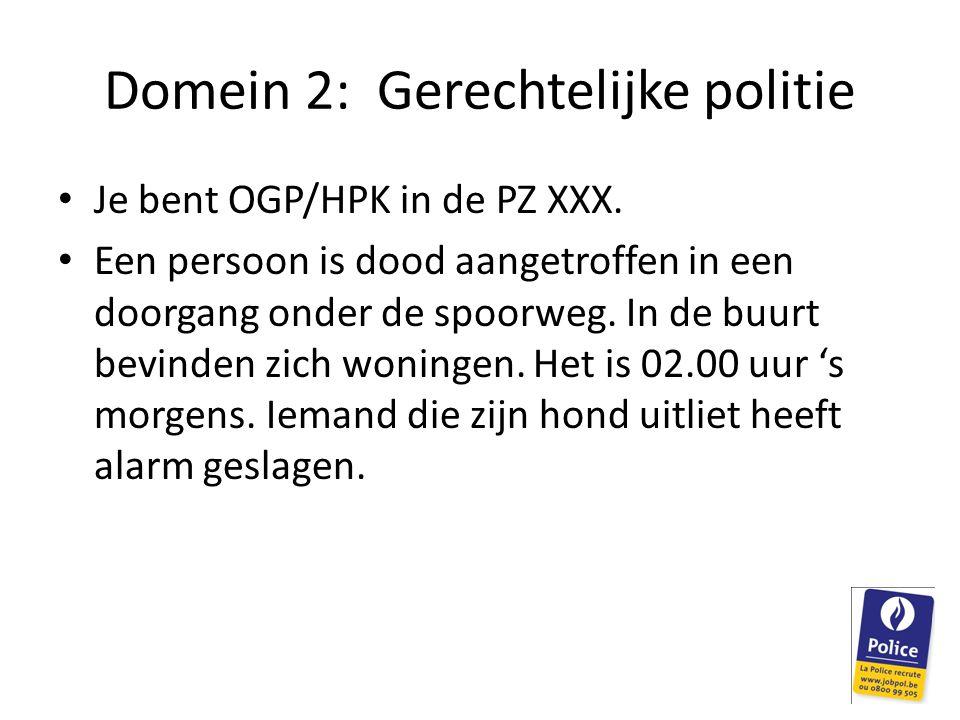 Domein 2: Gerechtelijke politie Je bent OGP/HPK in de PZ XXX. Een persoon is dood aangetroffen in een doorgang onder de spoorweg. In de buurt bevinden