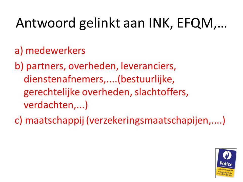 Antwoord gelinkt aan INK, EFQM,… a) medewerkers b) partners, overheden, leveranciers, dienstenafnemers,....(bestuurlijke, gerechtelijke overheden, sla