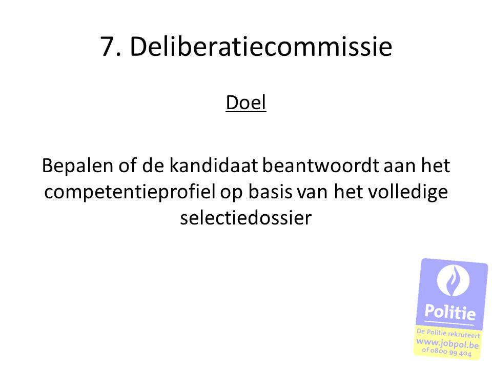 7. Deliberatiecommissie Doel Bepalen of de kandidaat beantwoordt aan het competentieprofiel op basis van het volledige selectiedossier