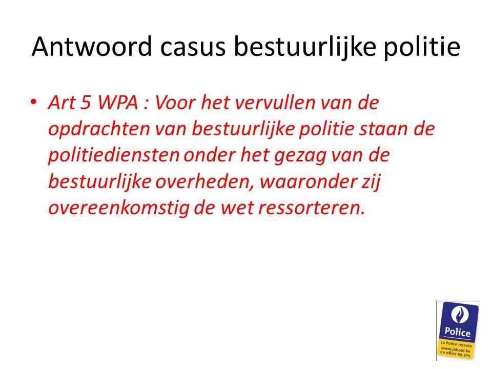 Antwoord casus bestuurlijke politie Art 5 WPA : Voor het vervullen van de opdrachten van bestuurlijke politie staan de politiediensten onder het gezag