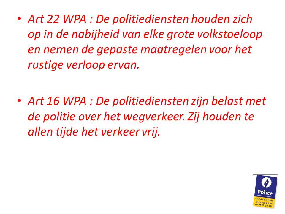 Art 22 WPA : De politiediensten houden zich op in de nabijheid van elke grote volkstoeloop en nemen de gepaste maatregelen voor het rustige verloop er