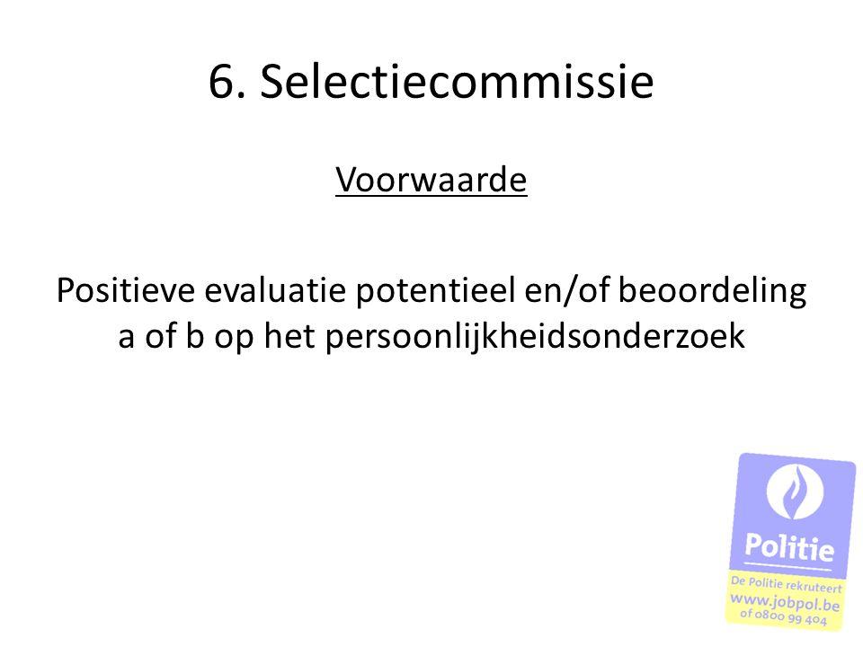 6. Selectiecommissie Voorwaarde Positieve evaluatie potentieel en/of beoordeling a of b op het persoonlijkheidsonderzoek
