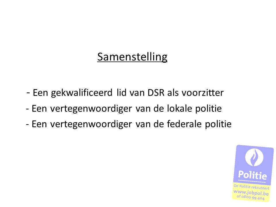 Samenstelling - Een gekwalificeerd lid van DSR als voorzitter - Een vertegenwoordiger van de lokale politie - Een vertegenwoordiger van de federale po