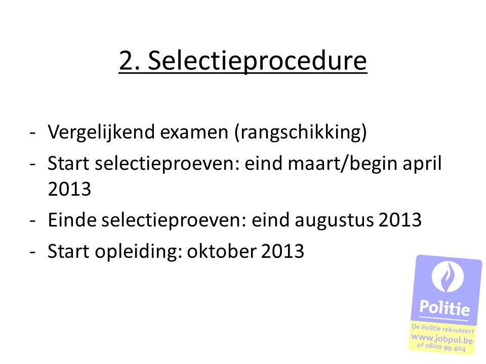 2. Selectieprocedure -Vergelijkend examen (rangschikking) -Start selectieproeven: eind maart/begin april 2013 -Einde selectieproeven: eind augustus 20