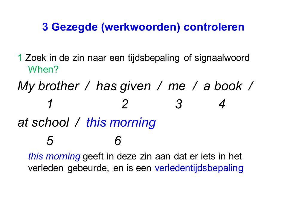 3 Gezegde (werkwoorden) controleren 1 Zoek in de zin naar een tijdsbepaling of signaalwoord When? My brother / has given / me / a book / 1 2 34 at sch