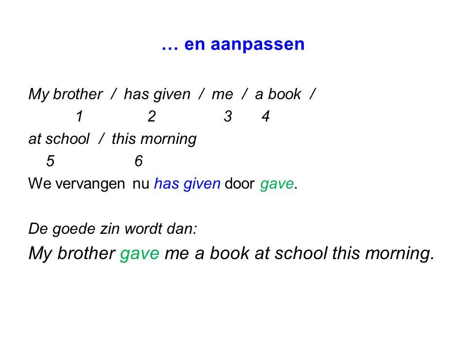 … en aanpassen My brother / has given / me / a book / 1 2 34 at school / this morning 5 6 We vervangen nu has given door gave. De goede zin wordt dan: