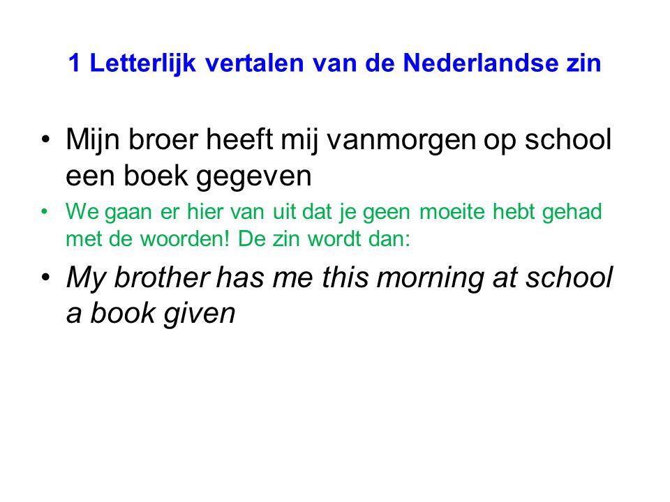 1 Letterlijk vertalen van de Nederlandse zin Mijn broer heeft mij vanmorgen op school een boek gegeven We gaan er hier van uit dat je geen moeite hebt