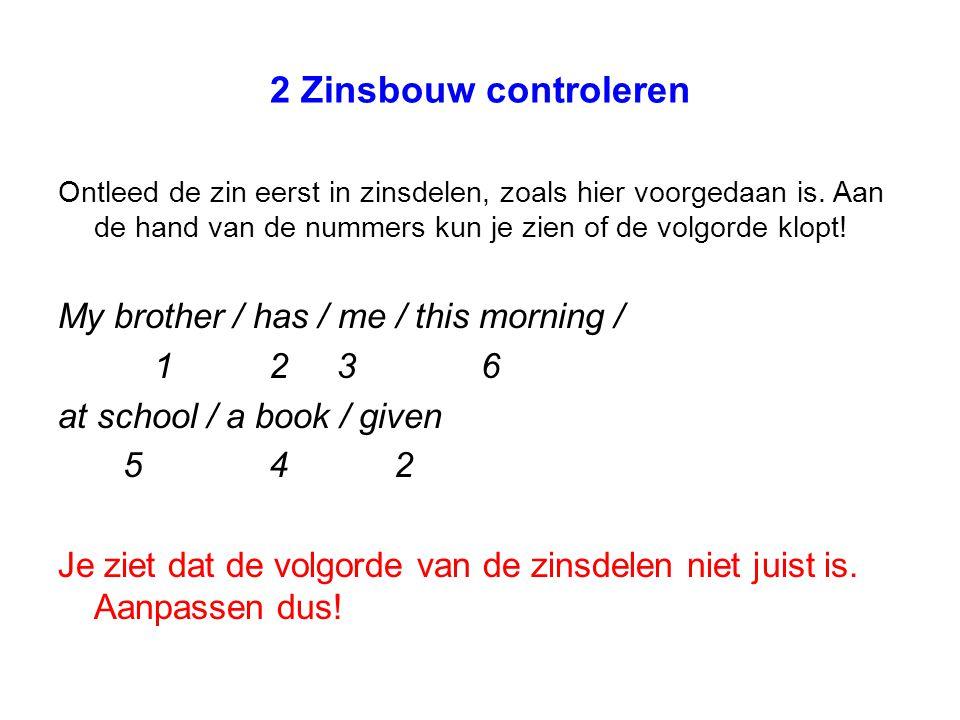 Aanpassen My brother / has given / me / a book / 1 2 34 at school / this morning 5 6 De zinsbouw klopt nu!