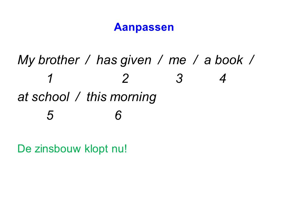 Aanpassen My brother / has given / me / a book / 1 2 34 at school / this morning 5 6 De zinsbouw klopt nu!