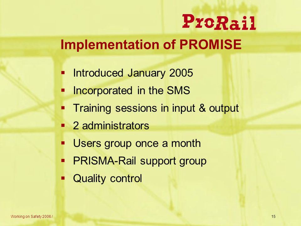 Working on Safety 2006 /15 Implementation of PROMISE  Introduced January 2005  Incorporated in the SMS  Training sessions in input & output  2 adm