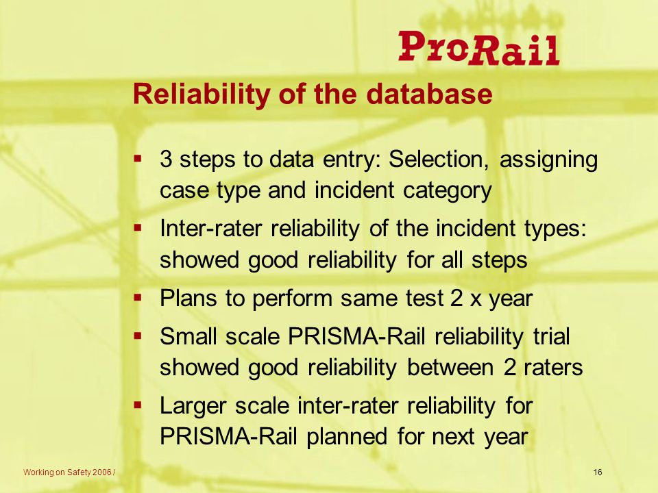 Working on Safety 2006 /16 Reliability of the database  3 steps to data entry: Selection, assigning case type and incident category  Inter-rater rel