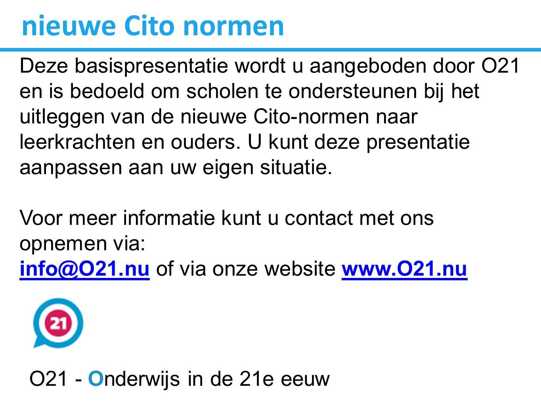 nieuwe Cito normen Deze basispresentatie wordt u aangeboden door O21 en is bedoeld om scholen te ondersteunen bij het uitleggen van de nieuwe Cito-normen naar leerkrachten en ouders.