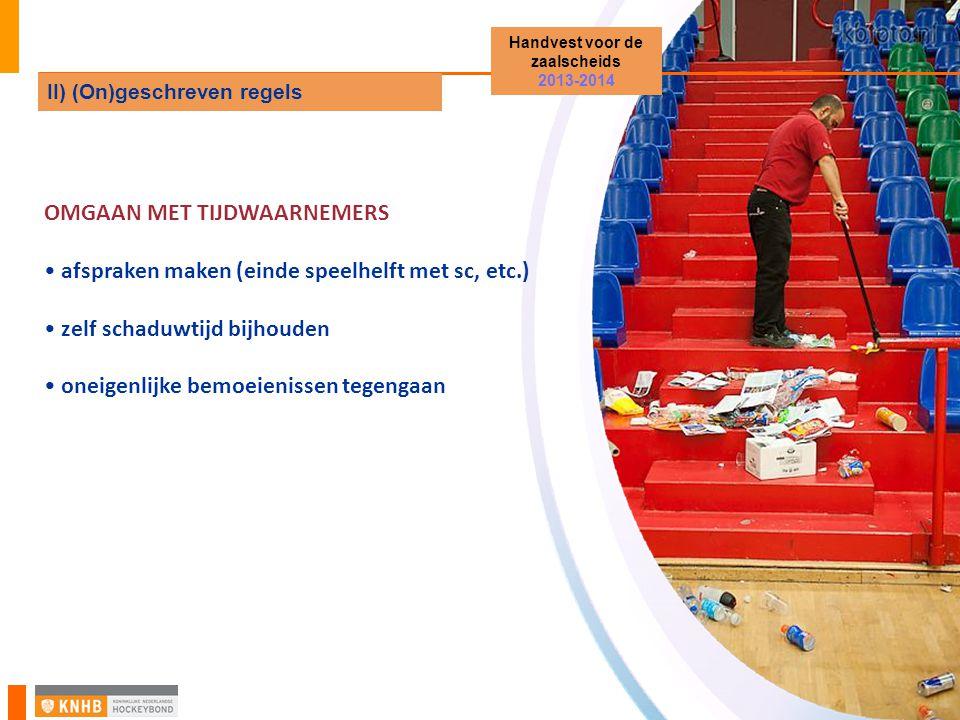 OMGAAN MET TIJDWAARNEMERS afspraken maken (einde speelhelft met sc, etc.) zelf schaduwtijd bijhouden oneigenlijke bemoeienissen tegengaan Handvest voor de zaalscheids 2013-2014 II) (On)geschreven regels