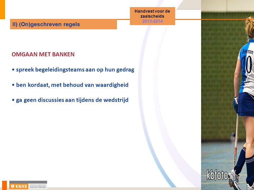 OMGAAN MET BANKEN spreek begeleidingsteams aan op hun gedrag ben kordaat, met behoud van waardigheid ga geen discussies aan tijdens de wedstrijd Handvest voor de zaalscheids 2013-2014 II) (On)geschreven regels