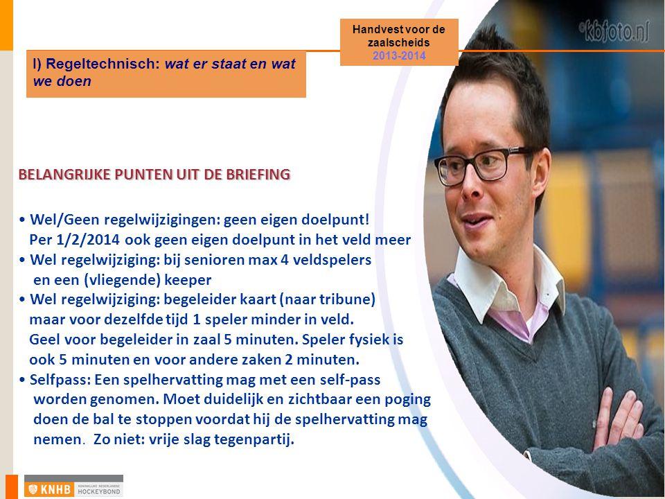 Handvest voor de zaalscheids 2013-2014 I) Regeltechnisch: wat er staat en wat we doen BELANGRIJKE PUNTEN UIT DE BRIEFING Wel/Geen regelwijzigingen: geen eigen doelpunt.