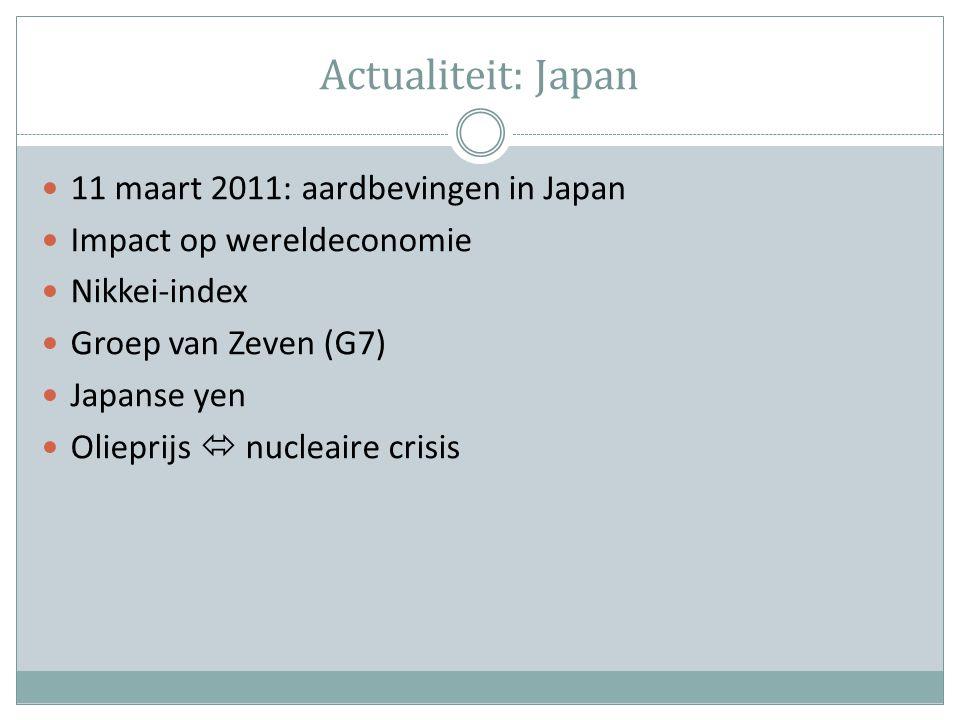 Actualiteit: Japan 11 maart 2011: aardbevingen in Japan Impact op wereldeconomie Nikkei-index Groep van Zeven (G7) Japanse yen Olieprijs  nucleaire crisis