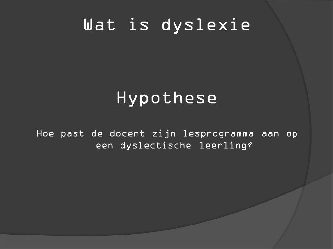 Wat is dyslexie Hypothese Hoe past de docent zijn lesprogramma aan op een dyslectische leerling?