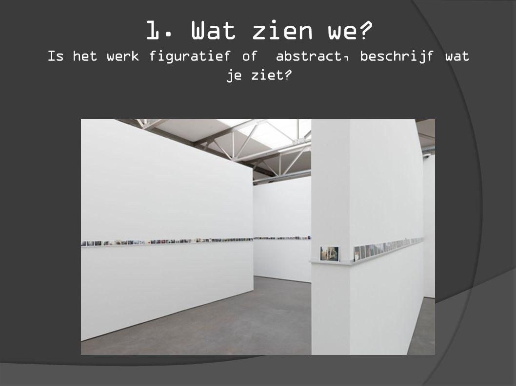 1. Wat zien we? Is het werk figuratief of abstract, beschrijf wat je ziet?