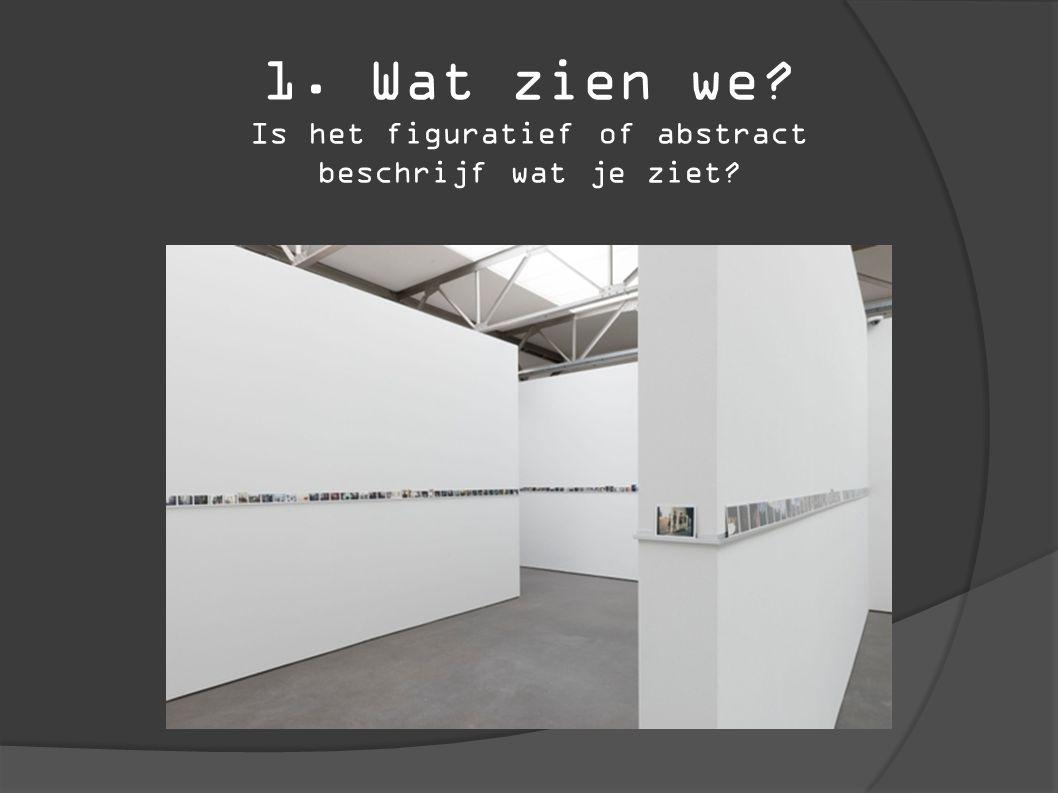 1. Wat zien we? Is het figuratief of abstract beschrijf wat je ziet?