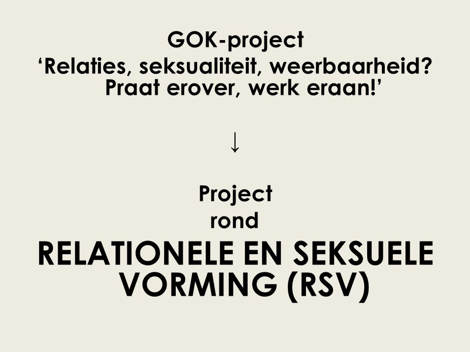 GOK-project 'Relaties, seksualiteit, weerbaarheid? Praat erover, werk eraan!' ↓ Project rond RELATIONELE EN SEKSUELE VORMING (RSV)