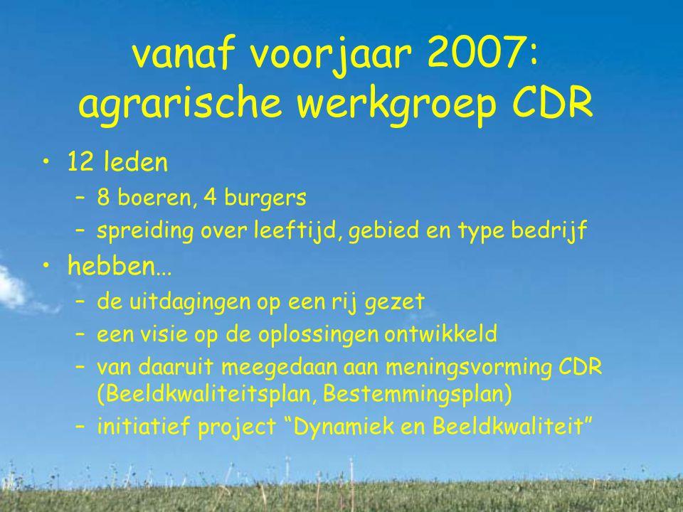 vanaf voorjaar 2007: agrarische werkgroep CDR 12 leden –8 boeren, 4 burgers –spreiding over leeftijd, gebied en type bedrijf hebben… –de uitdagingen op een rij gezet –een visie op de oplossingen ontwikkeld –van daaruit meegedaan aan meningsvorming CDR (Beeldkwaliteitsplan, Bestemmingsplan) –initiatief project Dynamiek en Beeldkwaliteit bedrijvigheid –wonen of bedrijvigheid .