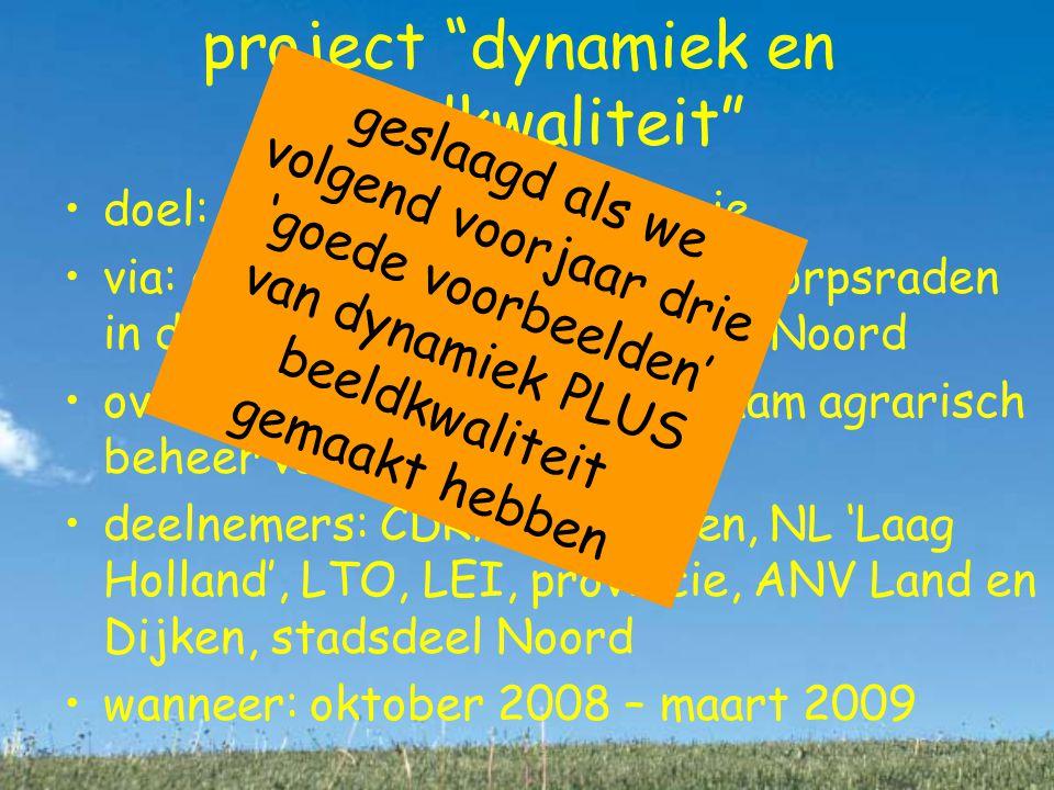 project dynamiek en beeldkwaliteit doel: praktische gebiedsregie via: overleg tussen boeren en dorpsraden in drie deelgebieden Landelijk Noord over: hoe 'regelen' we duurzaam agrarisch beheer van het landschap deelnemers: CDR/dorpsraden, NL 'Laag Holland', LTO, LEI, provincie, ANV Land en Dijken, stadsdeel Noord wanneer: oktober 2008 – maart 2009 geslaagd als we volgend voorjaar drie 'goede voorbeelden' van dynamiek PLUS beeldkwaliteit gemaakt hebben