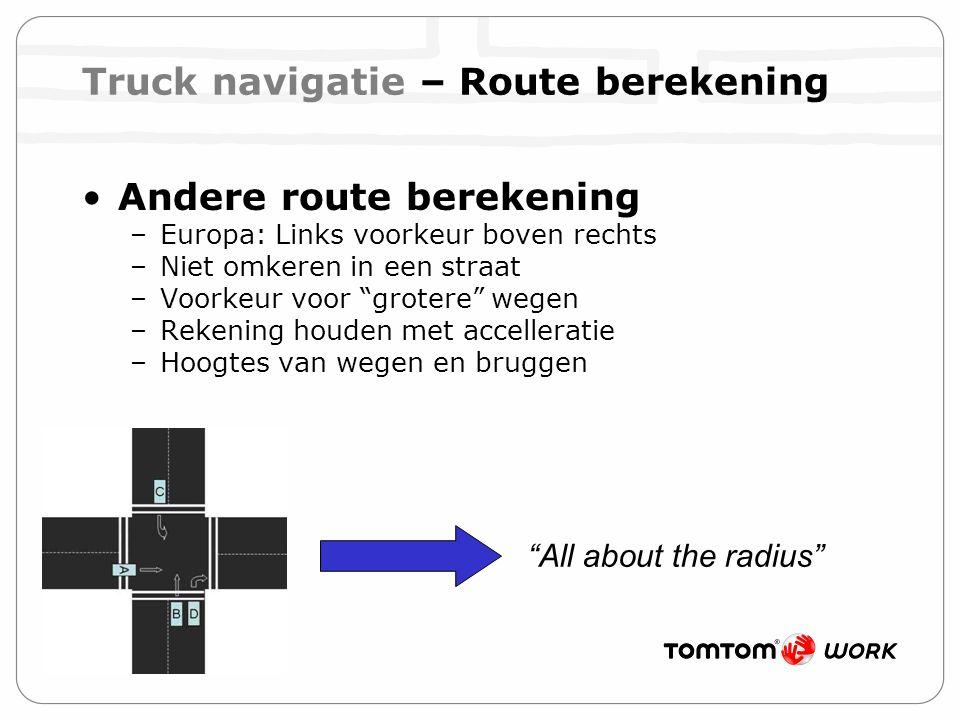 Truck navigatie – Route berekening Andere route berekening –Europa: Links voorkeur boven rechts –Niet omkeren in een straat –Voorkeur voor grotere wegen –Rekening houden met accelleratie –Hoogtes van wegen en bruggen All about the radius