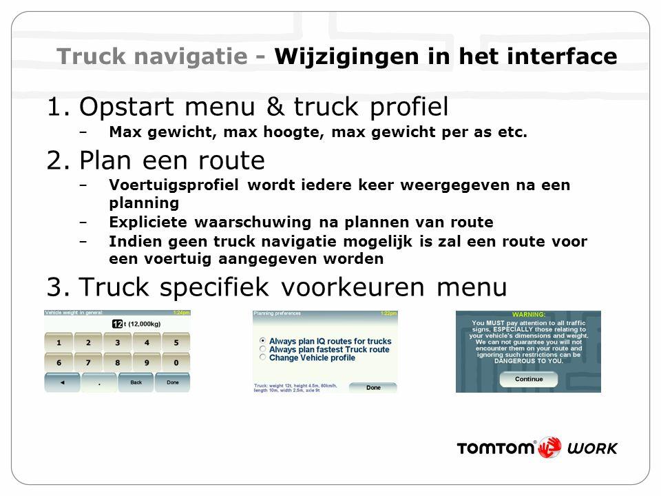1.Opstart menu & truck profiel –Max gewicht, max hoogte, max gewicht per as etc. 2.Plan een route –Voertuigsprofiel wordt iedere keer weergegeven na e