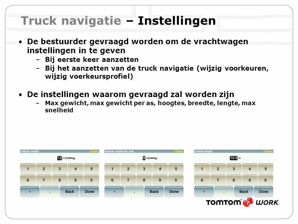 Truck navigatie – Instellingen De bestuurder gevraagd worden om de vrachtwagen instellingen in te geven –Bij eerste keer aanzetten –Bij het aanzetten van de truck navigatie (wijzig voorkeuren, wijzig voerkeursprofiel) De instellingen waarom gevraagd zal worden zijn –Max gewicht, max gewicht per as, hoogtes, breedte, lengte, max snelheid
