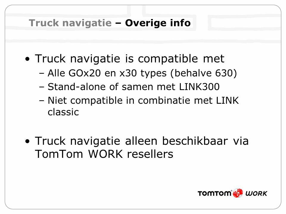 Truck navigatie is compatible met –Alle GOx20 en x30 types (behalve 630) –Stand-alone of samen met LINK300 –Niet compatible in combinatie met LINK classic Truck navigatie alleen beschikbaar via TomTom WORK resellers Truck navigatie – Overige info