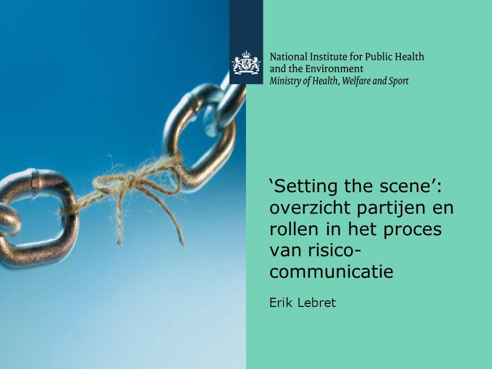 'Setting the scene': overzicht partijen en rollen in het proces van risico- communicatie Erik Lebret