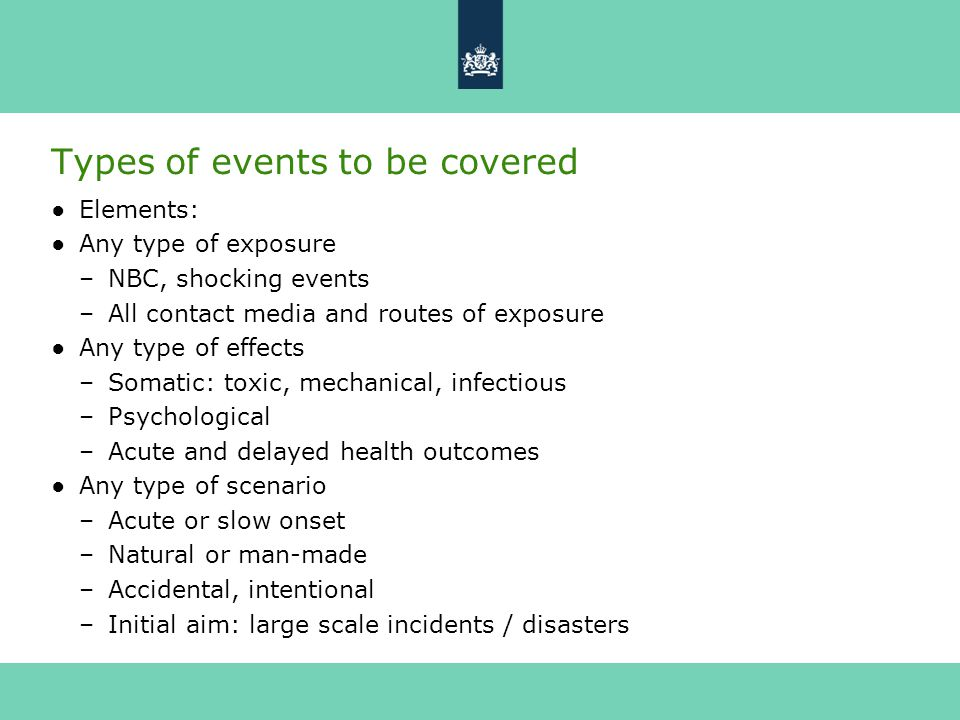 Types of events to be covered ●Elements: ●Any type of exposure –NBC, shocking events –All contact media and routes of exposure ●Any type of effects –Somatic: toxic, mechanical, infectious –Psychological –Acute and delayed health outcomes ●Any type of scenario –Acute or slow onset –Natural or man-made –Accidental, intentional –Initial aim: large scale incidents / disasters