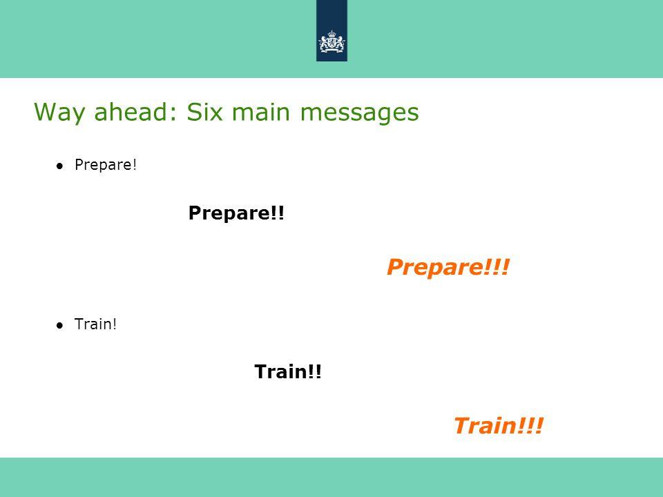 Way ahead: Six main messages ●Prepare! Prepare!! Prepare!!! ●Train! Train!! Train!!!