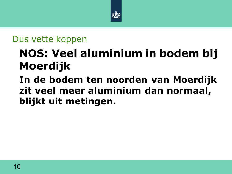 10 Dus vette koppen NOS: Veel aluminium in bodem bij Moerdijk In de bodem ten noorden van Moerdijk zit veel meer aluminium dan normaal, blijkt uit metingen.